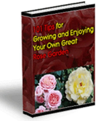 Product picture 101 Tips for Growing and Enjoying Your Own Great Roses